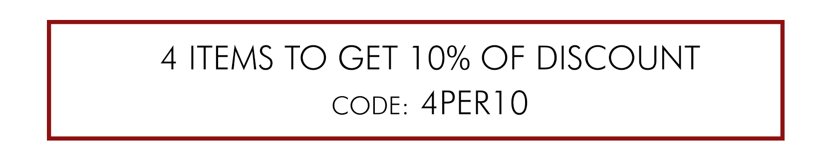 BUY 4 ITEMS TO GET 10% OF DISCOUNT